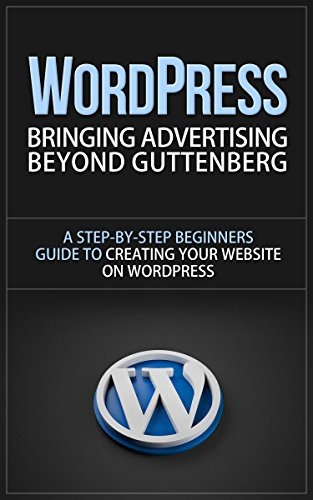 WordPress: Bringing Advertising Beyond Guttenberg - A Step-by-Step Beginners Guide to Creating Your Website on WordPress (wordpress, wordpress for dummies, ... for small business) (English Edition)