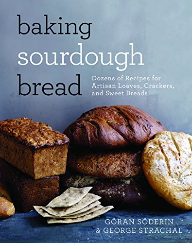 Baking Sourdough Bread: Dozens of Recipes for Artisan Loaves, Crackers, and Sweet Breads by Göran Söderin, George Strachal