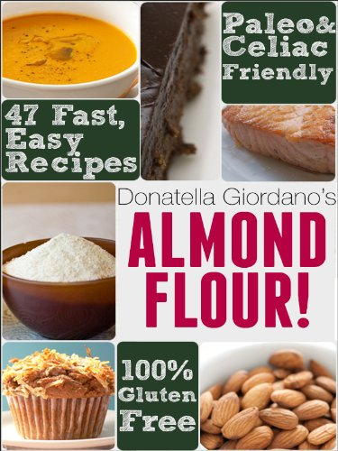 Almond Flour! Gluten Free & Paleo Diet Cookbook: 47 Irresistible Cooking & Baking Recipes for Wheat Free, Paleo and Celiac Diets (Gluten-Free Goodness Series) (Donatella Series)