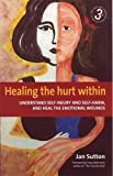 Healing the Hurt Within: 3rd edition: Understand Self-injury and Self-harm, and Heal the Emotional Wounds