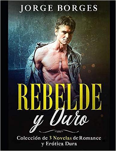 Rebelde y Duro: Colección de 3 Novelas de Romance y Erótica Dura de Jorge Borges