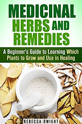 Medicinal Herbs and Remedies: A Beginner's Guide to Learning Which Plants to Grow and Use in Healing (Natural Antibiotics & Alternative Medicine)