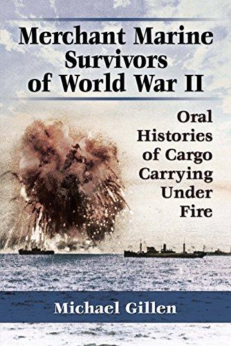 Merchant Marine Survivors of World War II: Oral Histories of Cargo Carrying Under Fire -