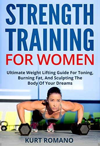 Strength Training For Women: Ultimate Weight Lifting Guide For Toning, Burning Fat, And Sculpting The Body Of Your Dreams (Health, Fitness, and Nutrition For Women Book 1)