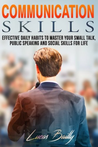 Communication Skills: Effective Daily Habits To Master Your Small Talk And Social Skills For Life (Communication, Social Skills, Small Talk) (Volume 1)