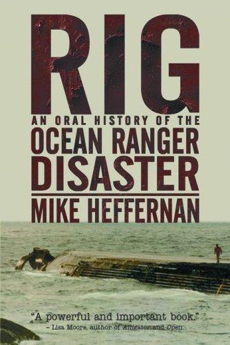 Rig: An Oral History of the Ocean Ranger Disaster Mike Heffernan