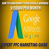 HOW TO EARN MONEY FROM GOOGLE ADWORDS  $150000 PER MONTH: (EXPERT PPC MARKETING GUIDE)