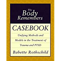 The Body Remembers Casebook Unifying Methods and Models in the Treatment of Trauma and Ptsd