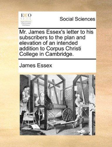 Mr. James Essex's letter to his subscribers to the plan and elevation of an intended addition to Corpus Christi College in Cambridge. PDF