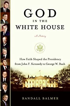 God in the White House: A History: How Faith Shaped the Presidency from John F. Kennedy to George W. Bush by [Balmer, Randall]