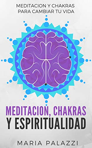 Meditacion, Chakras y Espiritualidad: Meditacion y Chakras para cambiar tu vida (Aprende a Meditar ya dominar los Chakras nº 1) (Spanish Edition)