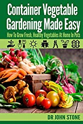 Container Vegetable Gardening Made Easy: How To Grow Fresh, Healthy Vegetables At Home In Pots