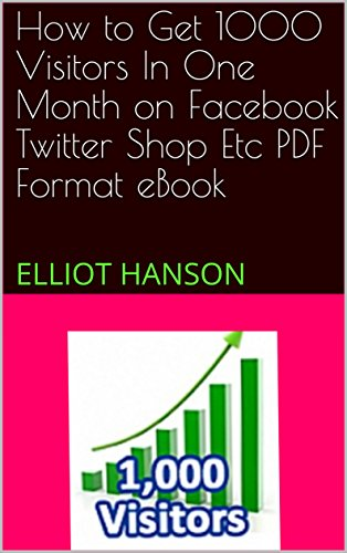 How to Get 1000 Visitors In One Month on Facebook Twitter Shop Etc    PDF Format eBook: ELLIOT HANSON
