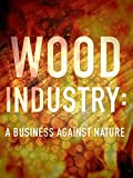 Wood Industry: A Business Against Nature