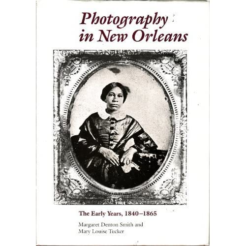 Photography in New Orleans: The Early Years, 1840-1865 Margaret Denton Smith and Mary L. Tucker
