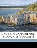 L' Action canadienne-fran?aise Volume 4, Ligue D. Canadienne-Francaise and Ligue d'action canadienne-fran?aise, 1173149562