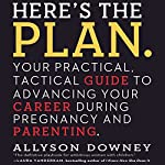Here's the Plan.: Your Practical, Tactical Guide to Advancing Your Career During Pregnancy and Parenting | Allyson Downey