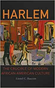 harlem the crucible of modern american culture lionel c bascom 9781440842689