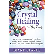 Crystals: Crystal Healing For Beginners: How to Use the Power of Crystals to  Balance Your Chakras, Improve Health,  Cleanse Your Soul and Be Happy Everyday (Crystal Healing, Chakras, Crystals)