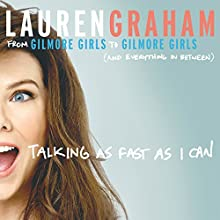Talking as Fast as I Can: From Gilmore Girls to Gilmore Girls, and Everything in Between Audiobook by Lauren Graham Narrated by Lauren Graham