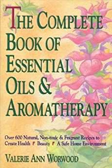 The Complete Book of Essential Oils and Aromatherapy: Over 600 Natural, Non-toxic & Fragrant Recipes to Create Health • Beauty • A Safe Home Environment by [Worwood, Valerie Ann]