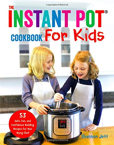 The Instant Pot Cookbook for Kids: 53 Safe, Fun, and Confidence Building Recipes for Your Young Chef by Shannon Jett
