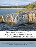 Teacher's Manual to Accompany Beman and Smith's Elements of Algebr, Lambert Lincoln Jackson, 1175244538