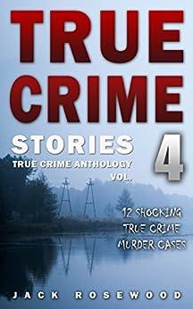 True Crime Stories Volume 4: 12 Shocking True Crime Murder Cases (True Crime Anthology) by [Rosewood, Jack]