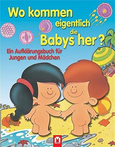 Wo kommen eigentlich die Babys her?: Ein Aufklärungsbuch für Jungen und Mädchen