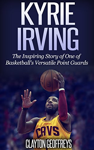 b84299caf Kyrie Irving  The Inspiring Story of One of Basketball s Most Versatile  Point Guards (Basketball