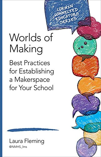 Worlds of Making: Best Practices for Establishing a Makerspace for Your School (Corwin Connected Educators Series) (Stem Pedagogy Best Practices)