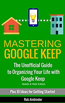 Mastering Google Keep: The Unofficial Guide to Organizing Your Life with Google Keep (Mobile & Web Editions) Plus 10 Ideas to Get Started by [Ainbinder, Rob]