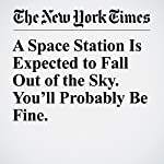 A Space Station Is Expected to Fall Out of the Sky. You'll Probably Be Fine. | Niraj Chokshi