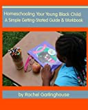 Homeschooling Your Young Black Child: A Simple Getting-Started Guide and Workbook