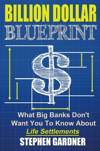 Billion Dollar Blueprint: What Big Banks Don't Want You To Know About Life Settlements by Gardner Mr. Stephen E (2014-10-13) Paperback