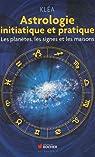 Astrologie initiatique et pratique: Les planètes, les signes et les maisons par Kléa