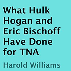 What Hulk Hogan and Eric Bischoff Have Done for TNA