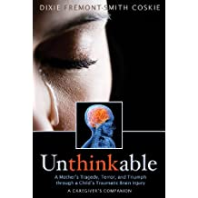 Unthinkable: A Mother's Tragedy, Terror, and Triumph Through A Child's Traumatic Brain Injury