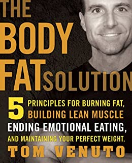 The Body Fat Solution: Five Principles for Burning Fat, Building Lean Muscle, Ending Emotional Eating, and Maintaining Your Perfect Weight by [Venuto, Tom]