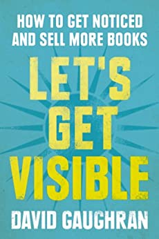 Let's Get Visible: How To Get Noticed And Sell More Books (Let's Get Publishing Book 2) by [Gaughran, David]
