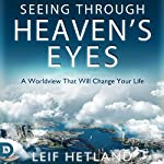 Seeing Through Heaven's Eyes: A World View That Will Transform Your Life | Leif Hetland