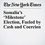Somalia's 'Milestone' Election, Fueled by Cash and Coercion | Jeffrey Gettleman