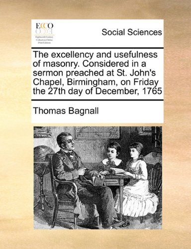 Download The excellency and usefulness of masonry. Considered in a sermon preached at St. John's Chapel, Birmingham, on Friday the 27th day of December, 1765 pdf epub