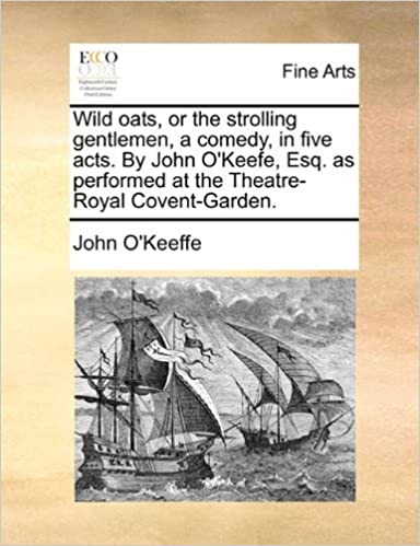 Book Wild oats, or the strolling gentlemen, a comedy, in five acts. By John O'Keefe, Esq. as performed at the Theatre-Royal Covent-Garden.