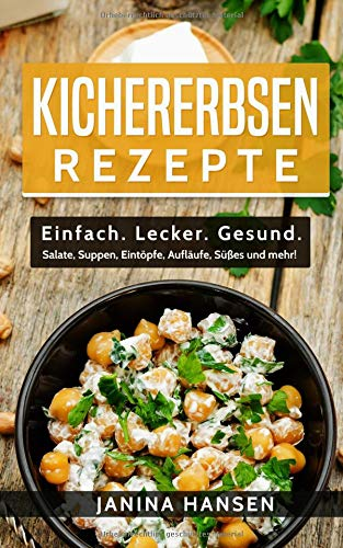Kichererbsen Rezepte: Einfach. Lecker. Gesund. - Salate, Suppen, Eintöpfe, Aufläufe, Süßes und mehr!