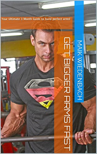 Get Bigger Arms Fast!: Your Ultimate 3 Month Guide to build perfect (Bigger Arms)
