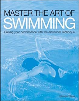 Marvelous Master The Art Of Swimming: Raise Your Performance With The Alexander  Technique: Steven Shaw: 9781843405429: Amazon.com: Books