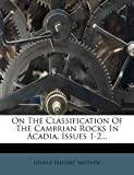 On the Classification of the Cambrian Rocks in Acadia, Issues 1-2..., George Frederic Matthew, 1274716829