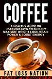 COFFEE: A Healthy Guide On Learning How to Quickly Maximize - Weight Loss, Brain Power, & Boost Energy (Butter Coffee, Nutrition, Weight Loss, Energy, ... Drink Recipes, Brain Training Book 1)