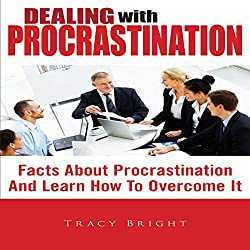 Dealing With Procrastination: Facts About Procrastination And Learn How To Overcome It